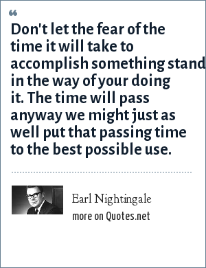 Earl Nightingale: Don't let the fear of the time it will take to accomplish something stand in the way of your doing it. The time will pass anyway we might just as well put that passing time to the best possible use.