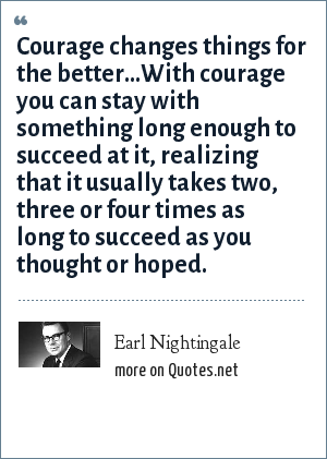 Earl Nightingale: Courage changes things for the better...With courage you can stay with something long enough to succeed at it, realizing that it usually takes two, three or four times as long to succeed as you thought or hoped.