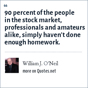 William J. O'Neil: 90 percent of the people in the stock market, professionals and amateurs alike, simply haven't done enough homework.