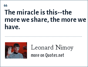 Leonard Nimoy: The miracle is this--the more we share, the more we have.