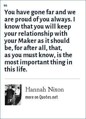 Hannah Nixon: You have gone far and we are proud of you always. I know that you will keep your relationship with your Maker as it should be, for after all, that, as you must know, is the most important thing in this life.