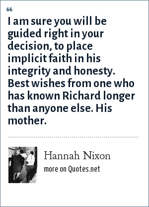 Hannah Nixon: I am sure you will be guided right in your decision, to place implicit faith in his integrity and honesty. Best wishes from one who has known Richard longer than anyone else. His mother.