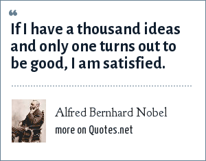 Alfred Bernhard Nobel: If I have a thousand ideas and only one turns out to be good, I am satisfied.