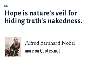 Alfred Bernhard Nobel: Hope is nature's veil for hiding truth's nakedness.