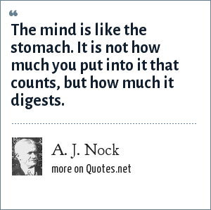 A. J. Nock: The mind is like the stomach. It is not how much you put into it that counts, but how much it digests.