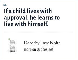 Dorothy Law Nolte: If a child lives with approval, he learns to live with himself.