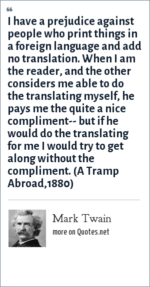 Mark Twain: I have a prejudice against people who print things in a foreign language and add no translation. When I am the reader, and the other considers me able to do the translating myself, he pays me the quite a nice compliment-- but if he would do the translating for me I would try to get along without the compliment. (A Tramp Abroad,1880)