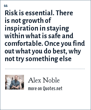 Alex Noble: Risk is essential. There is not growth of inspiration in staying within what is safe and comfortable. Once you find out what you do best, why not try something else