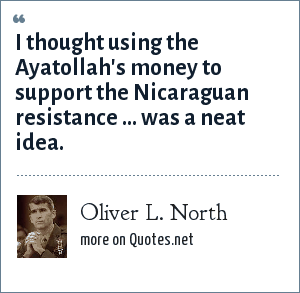 Oliver L. North: I thought using the Ayatollah's money to support the Nicaraguan resistance ... was a neat idea.