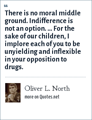 Oliver L. North: There is no moral middle ground. Indifference is not an option. ... For the sake of our children, I implore each of you to be unyielding and inflexible in your opposition to drugs.