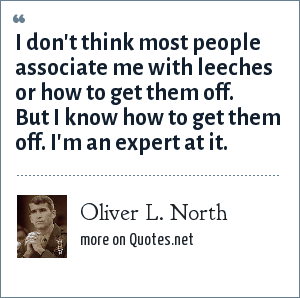 Oliver L. North: I don't think most people associate me with leeches or how to get them off. But I know how to get them off. I'm an expert at it.