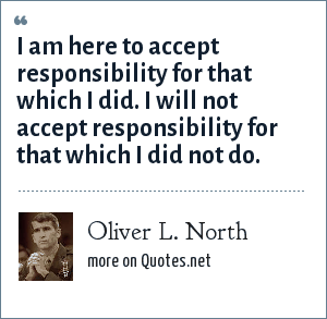 Oliver L. North: I am here to accept responsibility for that which I did. I will not accept responsibility for that which I did not do.