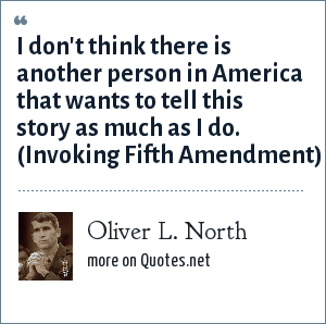 Oliver L. North: I don't think there is another person in America that wants to tell this story as much as I do. (Invoking Fifth Amendment)