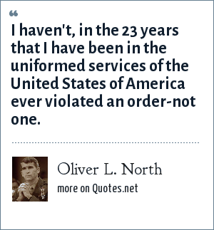 Oliver L. North: I haven't, in the 23 years that I have been in the uniformed services of the United States of America ever violated an order-not one.