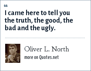 Oliver L. North: I came here to tell you the truth, the good, the bad and the ugly.