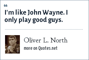 Oliver L. North: I'm like John Wayne. I only play good guys.