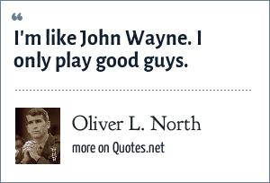 Oliver L. North: I'm like John Wayne. I only play good guys.