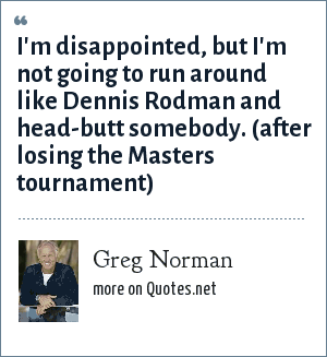 Greg Norman: I'm disappointed, but I'm not going to run around like Dennis Rodman and head-butt somebody. (after losing the Masters tournament)