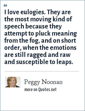 Peggy Noonan: I love eulogies. They are the most moving kind of speech because they attempt to pluck meaning from the fog, and on short order, when the emotions are still ragged and raw and susceptible to leaps.