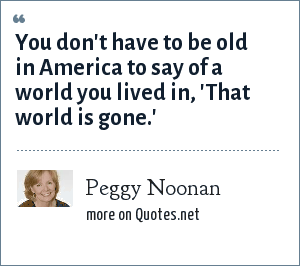 Peggy Noonan: You don't have to be old in America to say of a world you lived in, 'That world is gone.'