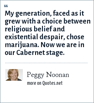 Peggy Noonan: My generation, faced as it grew with a choice between religious belief and existential despair, chose marijuana. Now we are in our Cabernet stage.