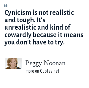 Peggy Noonan: Cynicism is not realistic and tough. It's unrealistic and kind of cowardly because it means you don't have to try.