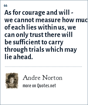 Andre Norton: As for courage and will - we cannot measure how much of each lies within us, we can only trust there will be sufficient to carry through trials which may lie ahead.