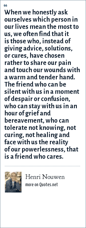 Henri Nouwen: When we honestly ask ourselves which person in our lives mean the most to us, we often find that it is those who, instead of giving advice, solutions, or cures, have chosen rather to share our pain and touch our wounds with a warm and tender hand. The friend who can be silent with us in a moment of despair or confusion, who can stay with us in an hour of grief and bereavement, who can tolerate not knowing, not curing, not healing and face with us the reality of our powerlessness, that is a friend who cares.