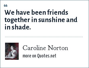 Caroline Norton: We have been friends together in sunshine and in shade.