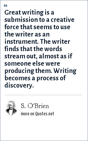 S. O'Brien: Great writing is a submission to a creative force that seems to use the writer as an instrument. The writer finds that the words stream out, almost as if someone else were producing them. Writing becomes a process of discovery.