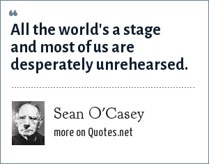 Sean O'Casey: All the world's a stage and most of us are desperately unrehearsed.