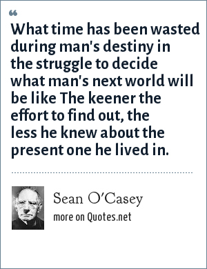 Sean O'Casey: What time has been wasted during man's destiny in the struggle to decide what man's next world will be like The keener the effort to find out, the less he knew about the present one he lived in.