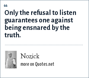 Nozick: Only the refusal to listen guarantees one against being ensnared by the truth.