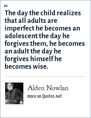 Alden Nowlan: The day the child realizes that all adults are imperfect he becomes an adolescent the day he forgives them, he becomes an adult the day he forgives himself he becomes wise.