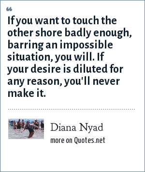 Diana Nyad: If you want to touch the other shore badly enough, barring an impossible situation, you will. If your desire is diluted for any reason, you'll never make it.