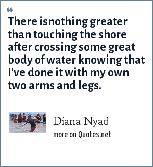 Diana Nyad: There isnothing greater than touching the shore after crossing some great body of water knowing that I've done it with my own two arms and legs.
