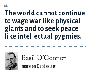 Basil O'Connor: The world cannot continue to wage war like physical giants and to seek peace like intellectual pygmies.