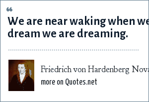 Friedrich von Hardenberg Novalis: We are near waking when we dream we are dreaming.