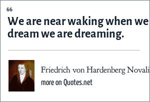 Friedrich von Hardenberg Novalis: We are near waking when we dream we are dreaming.