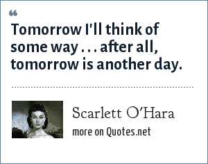 Scarlett O'Hara: Tomorrow I'll think of some way . . . after all, tomorrow is another day.