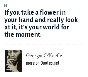 Georgia O'Keeffe: If you take a flower in your hand and really look at it, it's your world for the moment.