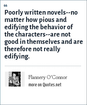 Flannery O'Connor: Poorly written novels--no matter how pious and edifying the behavior of the characters--are not good in themselves and are therefore not really edifying.