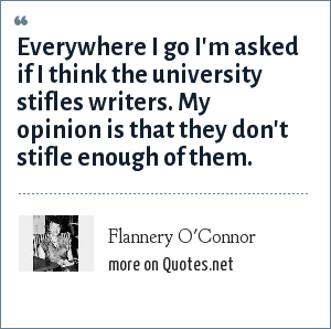 Flannery O'Connor: Everywhere I go I'm asked if I think the university stifles writers. My opinion is that they don't stifle enough of them.