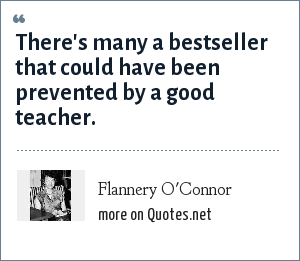 Flannery O'Connor: There's many a bestseller that could have been prevented by a good teacher.