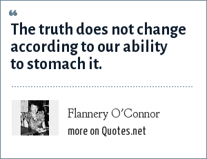 Flannery O'Connor: The truth does not change according to our ability to stomach it.