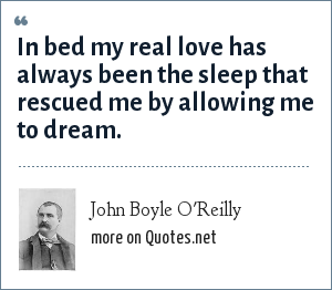 John Boyle O'Reilly: In bed my real love has always been the sleep that rescued me by allowing me to dream.