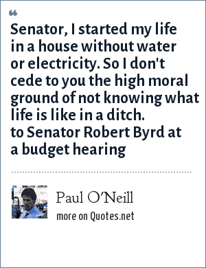 Paul O'Neill: Senator, I started my life in a house without water or electricity. So I don't cede to you the high moral ground of not knowing what life is like in a ditch. to Senator Robert Byrd at a budget hearing