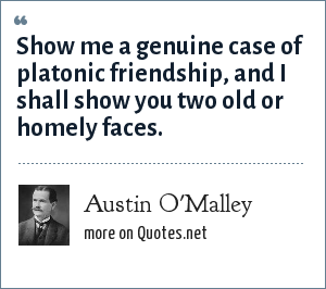 Austin O'Malley: Show me a genuine case of platonic friendship, and I shall show you two old or homely faces.