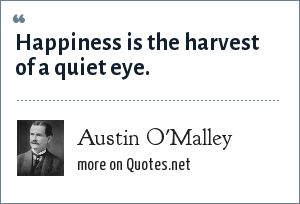 Austin O'Malley: Happiness is the harvest of a quiet eye.