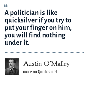 Austin O'Malley: A politician is like quicksilver if you try to put your finger on him, you will find nothing under it.